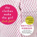 Clothes Make the Girl (Look Fat)?: Adventures and Agonies in Fashion, Brittany Gibbons
