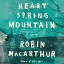 Heart Spring Mountain: A Novel, Robin MacArthur
