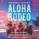 Aloha Rodeo: Three Hawaiian Cowboys, the World's Greatest Rodeo, and a Hidden History of the American West, David Wolman, Julian Smith