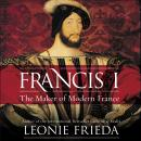 Francis I: The Maker of Modern France Audiobook