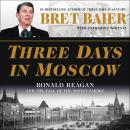 Three Days in Moscow: Ronald Reagan and the Fall of the Soviet Empire Audiobook