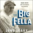 Big Fella: Babe Ruth and the World He Created, Jane Leavy