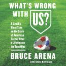 What's Wrong with US?: A Coach's Blunt Take on the State of American Soccer After a Lifetime on the Touchline, Bruce Arena, Steve Kettmann