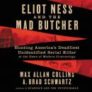 Eliot Ness and the Mad Butcher: Hunting America's Deadliest Unidentified Serial Killer at the Dawn of Modern Criminology, A. Brad Schwartz, Max Allan Collins