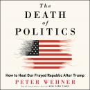 The Death of Politics: How to Heal Our Frayed Republic After Trump Audiobook