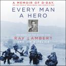 Every Man a Hero: A Memoir of D-Day, the First Wave at Omaha Beach, and a World at War, Ray Lambert, Jim Defelice
