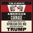 American Carnage: On the Front Lines of the Republican Civil War and the Rise of President Trump, Tim Alberta