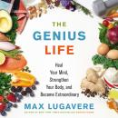 Genius Life: Heal Your Mind, Strengthen Your Body, and Become Extraordinary, Max Lugavere
