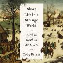 Short Life in a Strange World: Birth to Death in 42 Panels, Toby Ferris