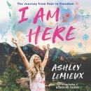 I Am Here: The Journey from Fear to Freedom Audiobook