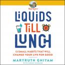 Liquids till Lunch: 12 Small Habits That Will Change Your Life for Good Audiobook