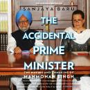 The Accidental Prime Minister: The Making And Unmaking Of Manmohan Singh Audiobook