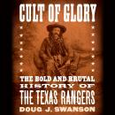 Cult of Glory: The Bold and Brutal History of the Texas Rangers, Doug J. Swanson