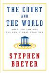 Court and the World: American Law and the New Global Realities, Stephen Breyer