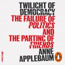 Twilight of Democracy: The Failure of Politics and the Parting of Friends Audiobook