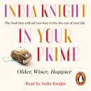 In Your Prime: Older, Wiser, Happier, India Knight
