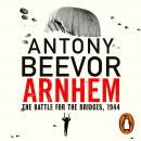 Arnhem: The Battle for the Bridges, 1944: The Sunday Times No 1 Bestseller Audiobook