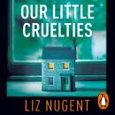 Our Little Cruelties: A new psychological suspense from the No.1 bestseller, Liz Nugent