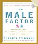 Male Factor: The Unwritten Rules, Misperceptions, and Secret Beliefs of Men in the Workplace, Shaunti Feldhahn
