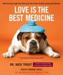 Love Is the Best Medicine: What Two Dogs Taught One Veterinarian About Hope, Humility, and Everyday Miracles, Dr. Nick Trout
