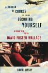 Although Of Course You End Up Becoming Yourself: A Road Trip with David Foster Wallace, David Lipsky