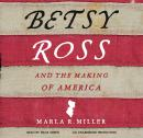 Betsy Ross and the Making of America, Marla R. Miller