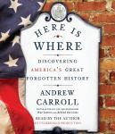 Here Is Where: Discovering America's Great Forgotten History, Andrew Carroll