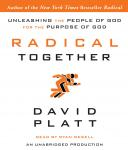 Radical Together: Unleashing the People of God for the Purpose of God, David Platt