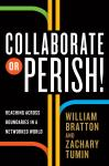 Collaborate or Perish!: Reaching Across Boundaries in a Networked World, Zachary Tumin, William Bratton