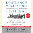 Don't Know Much About the Civil War: Everything You Need to Know About America's Greatest Conflict but Never Learned, Kenneth C. Davis