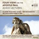 Four Views on the Apostle Paul: Audio Lectures: 18 Lessons on Reformed, Catholic, 'Post-New Perspect Audiobook