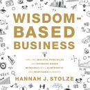 Wisdom-Based Business: Applying Biblical Principles and Evidence-Based Research for a Purposeful and Audiobook