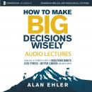 How to Make Big Decisions Wisely: Audio Lectures, Alan Ehler