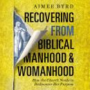 Recovering from Biblical Manhood and Womanhood: How the Church Needs to Rediscover Her Purpose, Aimee Byrd