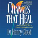 Changes That Heal: The Four Shifts That Make Everything Better…And That Everyone Can Do, Henry Cloud