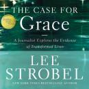 Case for Grace: A Journalist Explores the Evidence of Transformed Lives, Lee Strobel