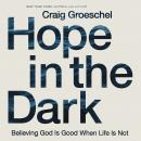 Hope in the Dark: Believing God Is Good When Life Is Not Audiobook