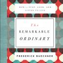 The Remarkable Ordinary: How to Stop, Look, and Listen to Life Audiobook