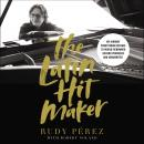 The Latin Hit Maker: My Journey from Cuban Refugee to World-Renowned Record Producer and Songwriter Audiobook