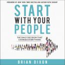 Start with Your People: The Daily Decision that Changes Everything, Brian Dixon