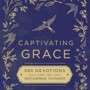 Captivating Grace: 365 Devotions for the Reformed Thinker Audiobook