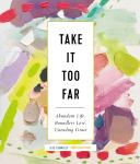Take It Too Far: Abundant Life, Boundless Love, Unending Grace, Jess Connolly