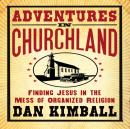 Adventures in Churchland: Finding Jesus in the Mess of Organized Religion, Dan Kimball