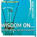 Wisdom On … Friends, Dating, and Relationships, Mark Matlock, Adam Black