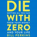 Die with Zero: Getting All You Can from Your Money and Your Life, Bill Perkins