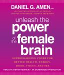 Unleash the Power of the Female Brain: Supercharging Yours for Better Health, Energy, Mood, Focus, and Sex, Daniel G. Amen, M.D.