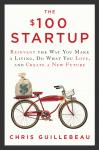 $100 Startup: Reinvent the Way You Make a Living, Do What You Love, and Create a New Future, Chris Guillebeau