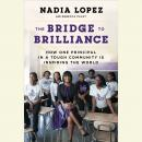 Bridge to Brilliance: How One Principal in a Tough Community Is Inspiring the World, Nadia Lopez, Rebecca Paley