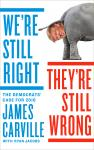 We're Still Right, They're Still Wrong: The Democrats' Case for 2016, James Carville