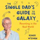 Single Dad's Guide to Galaxy: Parenting in the Real World, Roger McEwan